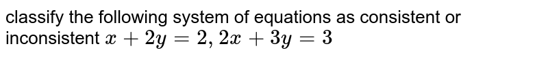 classify the following system of equations as consistent or inconsistent `x+2 y=2 , 2 x+3 y=3`