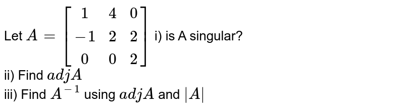 Let `A=[[1 , 4,  0],[  -1,  2,  2],[  0,  0,  2]]` i) is A singular?<br>  ii) Find `adj A`<br>  iii) Find `A^(-1)` using `adj A` and ` A `