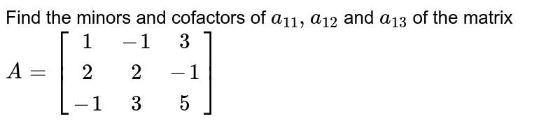 Find the minors and cofactors of `a_(11), a_(1 2)` and `a_(13)` of the matrix `A=[[1,  -1,  3],[  2,  2,  -1],[  -1,  3,  5]]`