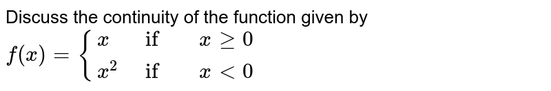 Discuss the continuity of the function given by <br> `f(x)={(x,    if,  x ge 0),( x^2,    if,  xlt0):}`