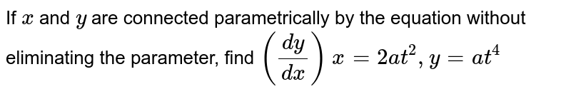 If `x` and `y` are connected parametrically by the equation without eliminating the parameter, find `(dy/dx)` `x=2 a t^2, y=a t^4`