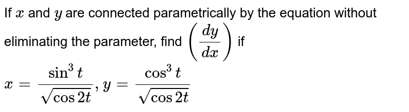 If `x` and `y` are connected parametrically by the equation without eliminating the parameter, find `(dy/dx)` if `x=(sin ^3 t)/(sqrt(cos 2 t)), y=(cos ^3 t)/(sqrt(cos 2 t))`