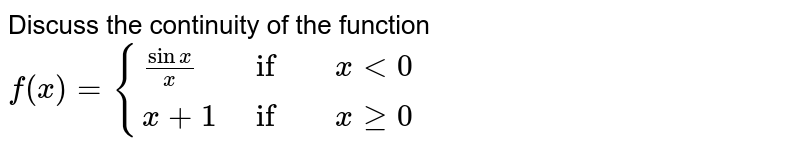 Discuss the continuity of the function `f(x)={(sin x/x ,   if , x<0),(  x+1 ,   if,  x ge 0):}`