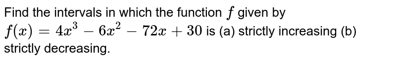 Find the intervals in which the function `f` given by `f(x)=4 x^3-6 x^2-72 x+30` is (a) strictly increasing (b) strictly decreasing.