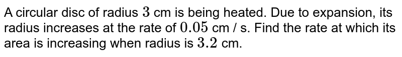 A circular disc of radius `3` cm is being heated. Due to expansion, its radius increases at the rate of `0.05` cm / s. Find the rate at which its area is increasing when radius is `3.2` cm.