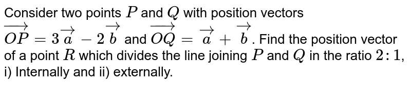 Consider two points `P` and `Q` with position vectors `vec(OP)=3 veca-2 vecb` and `vec(OQ)=veca+vecb`. Find the position vector of a point `R` which divides the line joining `P` and `Q` in the ratio `2: 1`, i) Internally and ii) externally.