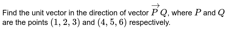 Find the unit vector in the direction of vector 'vecP Q', where 'P' and 'Q' are the points '(1,2,3)' and '(4,5,6)' respectively.