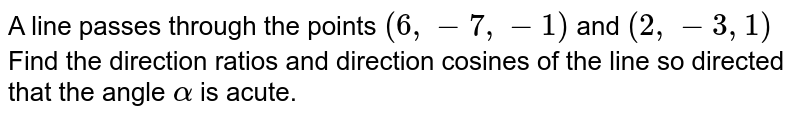 A line passes through the points `(6,-7,-1)` and `(2,-3,1) `Find the direction ratios and direction cosines of the line so directed that the angle `alpha` is acute.