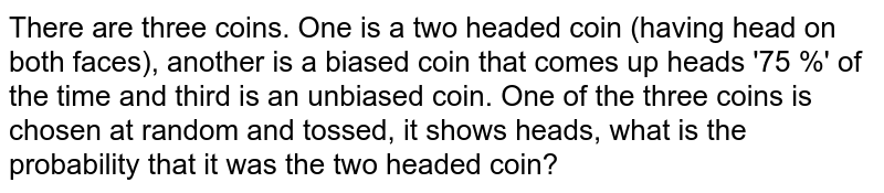 There are three coins. One is a two headed coin (having head on both faces), another is a biased coin that comes up heads '75 %' of the time and third is an unbiased coin. One of the three coins is chosen at random and tossed, it shows heads, what is the probability that it was the two headed coin?