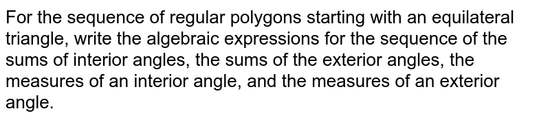 For the sequence of regular polygons starting with an equilateral triangle, write the algebraic expressions for the sequence of the sums of interior angles, the sums of the exterior angles, the measures of an interior angle, and the measures of an exterior angle.
