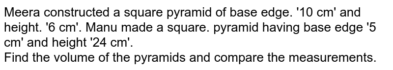 Meera constructed a square pyramid of base edge. '10 cm' and height. '6 cm'. Manu made a square. pyramid having base edge '5 cm' and height '24 cm'.<br> Find the volume of the pyramids and compare the measurements.