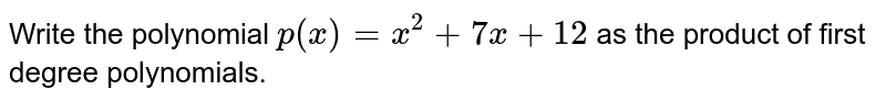 Write the polynomial `p(x)=x^2+7 x+12` as the product of first degree polynomials.