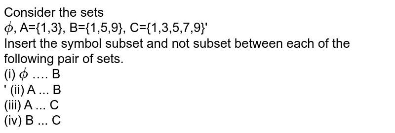Consider the sets <br> 'phi, A={1,3}, B={1,5,9}, C={1,3,5,7,9}' <br> Insert the symbol 'sub' or 'sub' between each of the following pair of sets.<br> (i) 'phi …. B<br>' (ii) A ... B <br> (iii) A ... C<br> (iv) B ... C