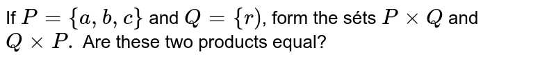 If `P={a, b, c}` and `Q={r)`, form the séts `P xx Q` and `Q xx P .` Are these two products equal?