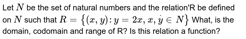 Let `N` be the set of natural numbers and the relation'R be defined on `N` such that `R={(x, y): y=2 x, x, doty in N}` What, is the domain, codomain and range of R? Is this relation a function?