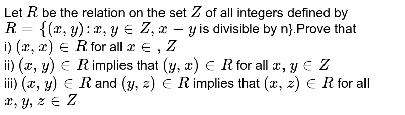 Let `R` be the relation on the set `Z` of all integers defined by `R={(x, y) : x,y in Z,x-y` is divisible by n}.Prove that<br> i) `(x, x) in R` for all `x in , Z`<br> ii) `(x, y) in R rarr(y, x) in R` for all `x, y in Z`<br> iii) `(x, y) in R` and `(y, z) in R rarr(x, z) in R` for all `x, y, z in Z`