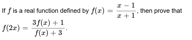 If `f` is a real function defined by `f(x)=(x-1)/(x+1)`, then prove that `f(2 x)=(3f(x)+1)/(f(x)+3)`.