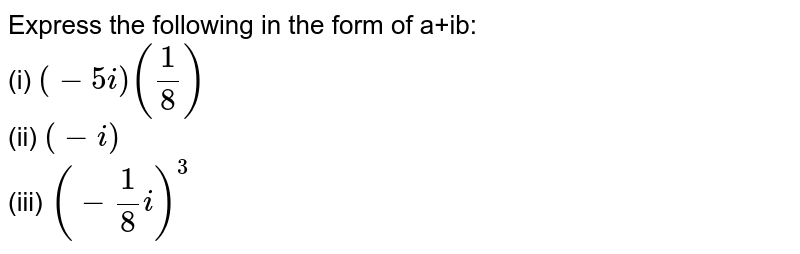 Express the following in the form of a+bi: (i) '(-5 i)((1)/(8))' <br> (ii) '(-i)' <br> (2i) '(-(1)/(8) i)^(3)'
