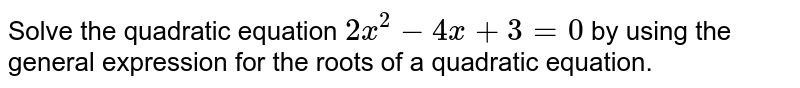 Solve the quadratic equation `2 x^(2)-4 x+3=0` by using the general expression for the roots of a quadratic equation.