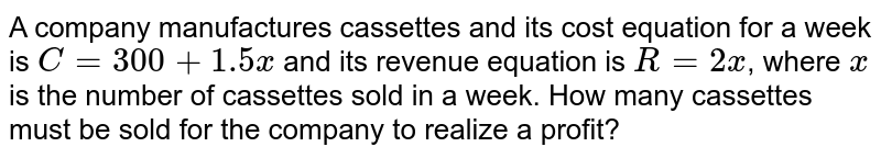 A company manufactures cassettes and its cost equation for a week is `C=300+1.5 x` and its revenue equation is `R=2 x`, where `x` is the number of cassettes sold in a week. How many cassettes must be sold for the company to realize a profit?