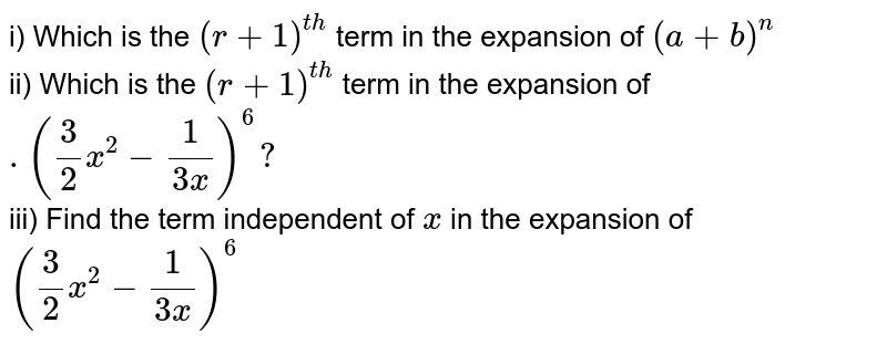 i) Which is the `(r+1)^ (th) ` term in the expansion of `(a+b)^n`<br> ii) Which is the `(r+1)^ (th)` term in the expansion of `.(3/2 x^2-1/(3 x))^6 ?`<br> iii) Find the term independent of `x` in the expansion of `(3/2 x^2-1/(3 x))^6`