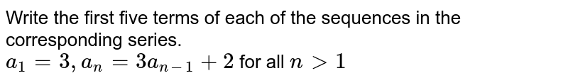 Write the first five terms of each of the sequences in the corresponding series.<br> `a_1=3, a_n=3 a_(n-1)+2` for all `n gt 1`
