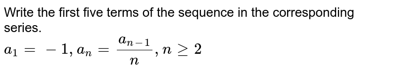 Write the first five terms of each of the sequences in the corresponding series.<br> `a_1=-1, a_n=a_(n-1)/n, n ge 2`