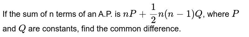 If the sum of n terms of an A.P. is `nP+1/2 n(n-1) Q`, where `P` and `Q` are constants, find the common difference.