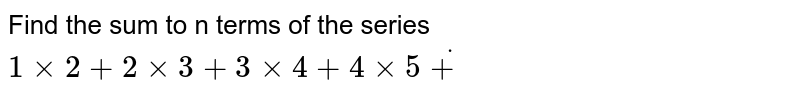 Find the sum to n terms of the series  `1 xx 2+2 xx 3+3 xx 4+4 xx 5 dot+`