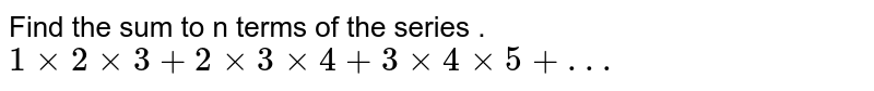 Find the sum to n terms of the series  .<br>`1 xx 2 xx 3+2 xx 3 xx 4+3 xx 4 xx 5+. . .`