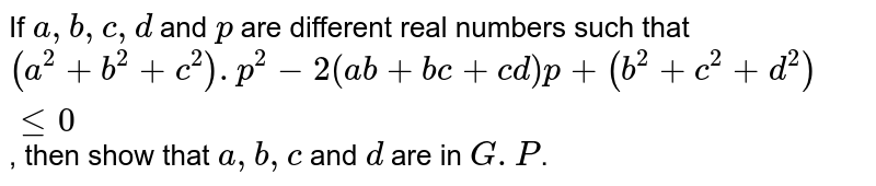 If `a, b, c, d` and `p` are different real numbers such that `(a^2+b^2+c^2).p^2-2(ab+b c+cd) p +(b^2+c^2+d^2) le 0`, then show that `a, b, c` and `d` are in `G.P`.