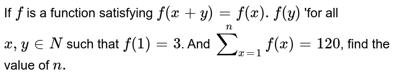 If `f` is a function satisfying `f(x+y)=f(x) . f(y)` 'for all `x, y in N` such that `f(1)=3`. And `overset(n)sum_(x=1) f(x)=120`, find the value of `n .`