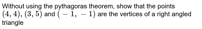 Without using the pythagoras theorem, show that the points `(4,4),(3,5)` and `(-1, -1)` are the vertices of a right angled triangle