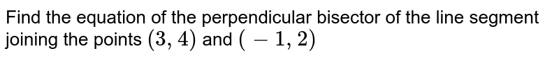 Find the equation of the perpendicular bisector of the line segment joining the points `(3,4)` and `(-1,2)`