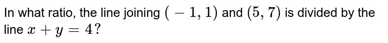 In what ratio, the line joining `(-1 , 1)` and `(5,7)` is divided by the line `x+y=4 ?`