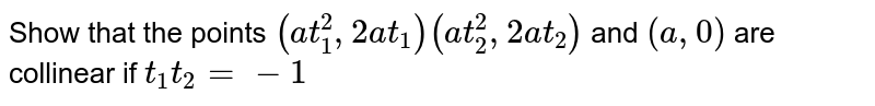 Show that the points `(a t_1^2, 2 a t_1)(a t_2^2, 2 a t_2)` and `(a, 0)` are collinear if `t_1 t_2=-1`