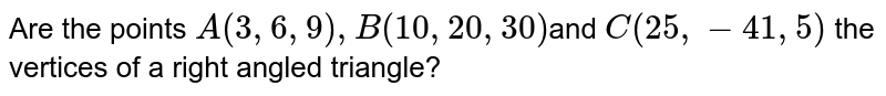Are the points `A(3,6,9), B(10,20,30) `and `C(25,-41,5)` the vertices of a right angled triangle?