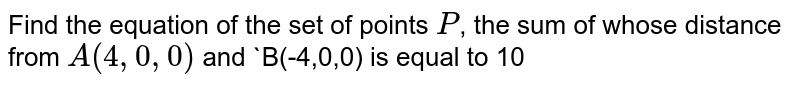 Find the equation of the set of points `P`, the sum of whose distance from `A(4,0,0)` and `B(-4,0,0) is equal to 10