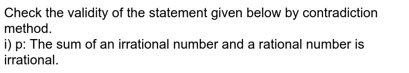 Check the validity of the statement given below by contradiction  method.<br> i) p: The sum of an irrational number and a rational number is irrational.