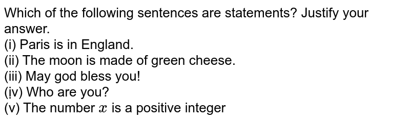 Which of the following sentences are statements? Justify your answer. (i) Paris is in England (ii) The moon is made of green cheese (iii) May god bless you! (ịv) Who are you (v) The number 'x' is a positive integer