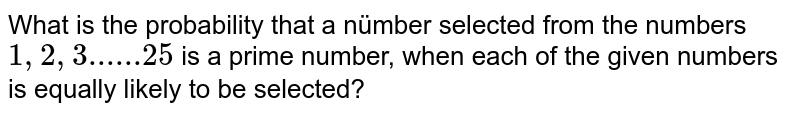 What is the probability that a nümber selected from the numbers '1,2,3, ldots, 25', is (prime) number, when each of the given'numbers is equally likely to be selected?