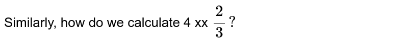 Similarly, how do we calculate 4 xx `(2)/(3) ?`