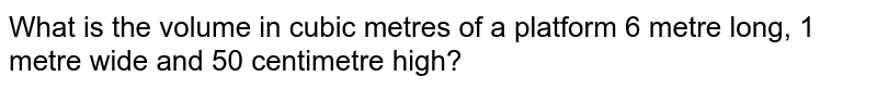 What is the volume in cubic metres of a platform' 6 metre long, 1 , metre wide and 50 centimetre high?