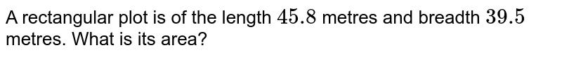 A rectangular'plot is of the length `45.8` metres and. breadth `39.5` metres. What is its area?