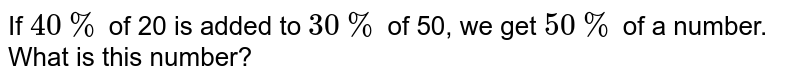 If `40 %` of 20 is added to `30 %` of 50, we get `50 %` of a number. What is this number?