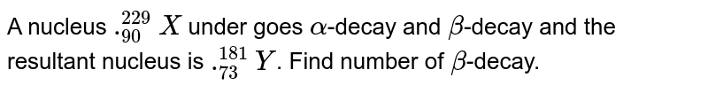 A nucleus `._(90)^(229)X` under goes `alpha`-decay and `beta`-decay and the resultant nucleus is `._(73)^(181)Y`. Find number of `beta`-decay.