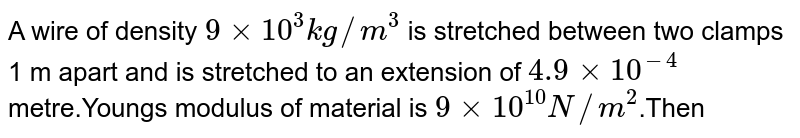 A wire of density `9xx10^3 kg//m^3` is stretched between two clamps 1 m apart and is stretched to an extension of `4.9xx10^-4` metre.Young's modulus of material is `9xx10^10 N//m^2`.Then