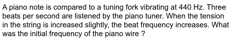 A piano note is compared to a tuning fork vibrating at 440 Hz. Three beats per second are listened by the piano tuner. When the tension in the string is increased slightly, the beat frequency increases. What was the initial frequency of the piano wire ?