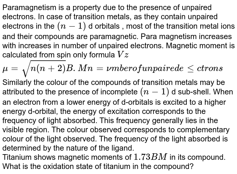 """Paramagnetism is a property due to the presence of unpaired electrons. In case of transition metals, as they contain unpaired electrons in the `(n-1)` d orbitals , most of the transition metal ions and their compounds are paramagnetic. Para magnetism increases with increases in number of unpaired electrons. Magnetic moment is calculated from 'spin only formula' `Vz` <br> `mu=sqrt(n(n+2)) B.M n=""""number of unpaired electrons""""` <br> Similarly the colour of the compounds of transition metals may be attributed to the presence of incomplete `(n-1)` d sub-shell. When an electron from a lower energy of d-orbitals is excited to a higher energy d-orbital, the energy of excitation corresponds to the frequency of light absorbed. This frequency generally lies in the visible region. The colour observed corresponds to complementary colour of the light observed. The frequency of the light absorbed is determined by the nature of the ligand. <br> Titanium shows magnetic moments of `1.73 BM` in its compound. What is the oxidation state of titanium in the compound?"""