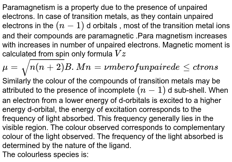 """Paramagnetism is a property due to the presence of unpaired electrons. In case of transition metals, as they contain unpaired electrons in the `(n-1)` d orbitals , most of the transition metal ions and their compounds are paramagnetic .Para magnetism increases with increases in number of unpaired electrons. Magnetic moment is calculated from 'spin only formula' `Vz` <br> `mu=sqrt(n(n+2)) B.M n=""""number of unpaired electrons""""` <br> Similarly the colour of the compounds of transition metals may be attributed to the presence of incomplete `(n-1)` d sub-shell. When an electron from a lower energy of d-orbitals is excited to a higher energy d-orbital, the energy of excitation corresponds to the frequency of light absorbed. This frequency generally lies in the visible region. The colour observed corresponds to complementary colour of the light observed. The frequency of the light absorbed is determined by the nature of the ligand.<br> The colourless species is:"""